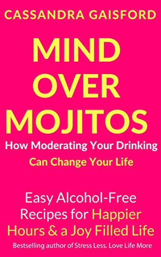 Mind Over Mojitos: How Moderating Your Drinking Can Change Your Life: Easy Recipes for Happier Hours & a Joy-Filled Life (Mindful Drinking Book 1) ()