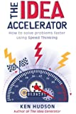 The Idea Accelerator: How to Solve Problems Faster Using Speed Thinking