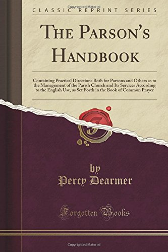 The Parson's Handbook: Containing Practical Directions Both for Parsons and Others as to the Management of the Parish Church and Its Services ... the Book of Common Prayer (Classic Reprint)