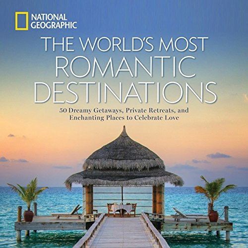 The World's Most Romantic Destinations: 50 Dreamy Getaways, Private Retreats, and Enchanting Places to Celebrate Love