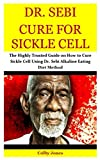 Dr. Sebi Cure for Sickle Cell: The Highly Trusted Guide on How to Cure Sickle Cell Using Dr. Sebi Alkaline Eating Diet Method