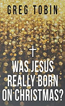 Was Jesus Really Born on Christmas? by [Tobin, Greg]