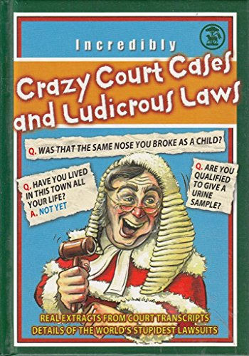 Crazy Court Cases and Ludicrous Laws - Real extracts from court transcripts. anon