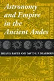 Astronomy and Empire in the Ancient Andes : The Cultural Origins of Inca Sky Watching, Bauer, Brian S. and Dearborn, David S., 0292708378