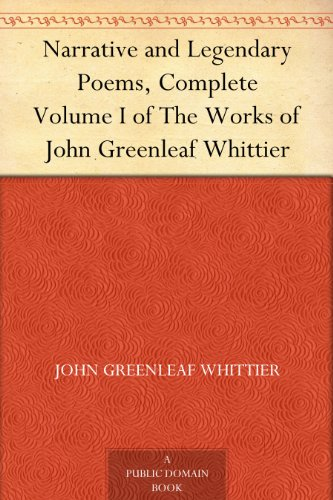 Narrative and Legendary Poems, Complete Volume I of The Works of John Greenleaf Whittier