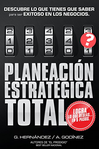 Planeación Estratégica TOTAL: La Fórmula EXCLUSIVA y GARANTIZADA que ayudará a lograr lo que DESEAS en menos tiempo.: Descubre lo que TIENES que SABER ... EXITOSO en los Negocios. (Spanish Edition)