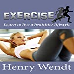Exercise: Learn to Live a Healthier Lifestyle | Henry Wendt