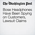 Bose Headphones Have Been Spying on Customers, Lawsuit Claims | Hayley Tsukayama
