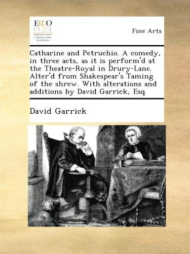 Catharine and Petruchio. A comedy, in three acts, as it is perform'd at the Theatre-Royal in Drury-Lane. Alter'd from Shakespear's Taming of the ... and additions by David Garrick, Esq.