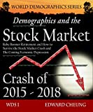 Demographics and the Stock Market Crash of 2015 - 2018: Baby Boomer Retirement and How to Survive the Stock Market Crash and The Coming Economic Depression (WDS: World Demographics Series)
