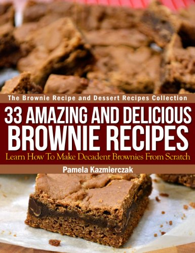 33 Amazing and Delicious Brownie Recipes - Learn How To Make Decadent Brownies From Scratch (The Brownie Recipe and Dessert Recipes Collection Book 1)