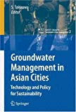 Groundwater Management in Asian Cities : Technology and Policy for Sustainability, Takizawa, S., 4431783989