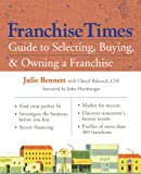 Franchise Times Guide to Selecting, Buying and Owning a Franchise, Julie Bennett, 1402743939