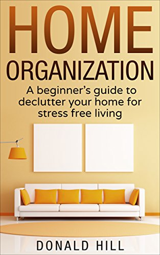 Home Organization: A Beginner's Guide to Decluttering Your Home and Living on What You Need for Stress Free Living (Stress Management, Decluttering) by [Hill, Donald]