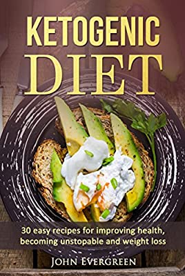 Ketogenic Diet: 30 Easy Recipes for Improving Health, Becoming Unstopabe and Weight Loss: An amazing Guide for Beginners (Keto Diet For Beginners, Low Carb, High Fat, Health)