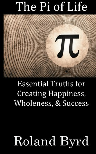 The Pi of Life: Essential Truths for Creating Happiness, Wholeness, & Success in Life
