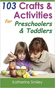 Book 103 Crafts and Activities for Preschoolers and Toddlers: Year Round Fun and Educational Projects You and Your Kids Can Do Together At Home