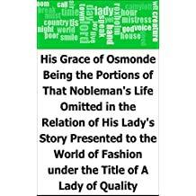 His Grace of Osmonde: Being the Portions of That Nobleman's Life Omitted in the Relation of His Lady's Story Presented to the World of Fashion under the Title of A Lady of Quality