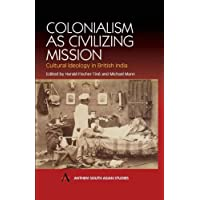 Colonialism as Civilizing Mission: Cultural Ideology In British India (Anthem South Asian Studies)