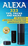 Alexa: 333 Tips, Tricks and Hacks: The Ultimate User Guide to Master your Amazon Echo Devices (Tips and tricks to your amazon devices (amazon echo,second … dot,echo show, amazon echo) Book 1)