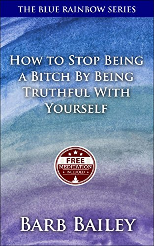 How To Stop Being A Bitch By Being Truthful With Yourself (The Blue Rainbow Series) -