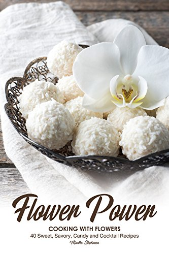 Flower Power Cooking with Flowers: 40 Sweet, Savory, Candy and Cocktail Recipes (English Edition)