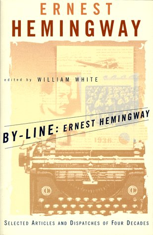 By-Line Ernest Hemingway: Selected Articles and Dispatches of Four Decades