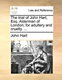 The Trial of John Hart, Esq Alderman of London; for Adultery and Cruelty, John Hart, 1170404316