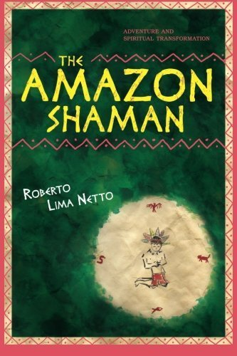 The Amazon Shaman: The story of a spiritual development through shamanism, in the midst of a struggle to protect the ecology of the Amazon Forest. by Mr. Roberto Lima Netto Ph.D. (2012-06-29) -