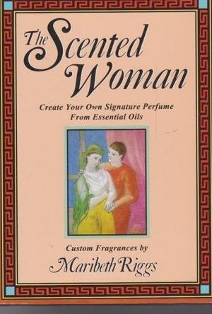 The Scented Woman: Create Your Own Signature Perfume