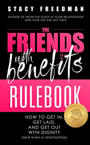 The Friends With Benefits Rulebook: How to Get in, Get Laid, and Get Out  With Dignity (and Even a Relationship)