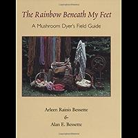 The Rainbow Beneath My Feet: A Mushroom Dyer's Field Guide: A Mushroom Dyers Field Guide
