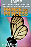 INFP Personality - Discover Your Gifts And Thrive As The Prince Or Princess: The Ultimate Guide To The INFP Personality Type Including INFP Careers, ... Traits, INFP Relationships, And Famous INFPs