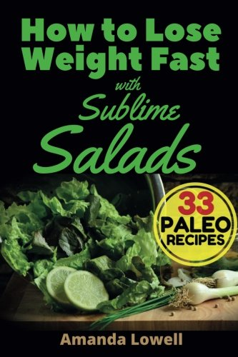 Download How to Lose Weight Fast with Sublime Salads: 33 Paleo Recipes (Amanda Lowell's Paleo Recipes for Weight Loss) (Volume 3) ebook