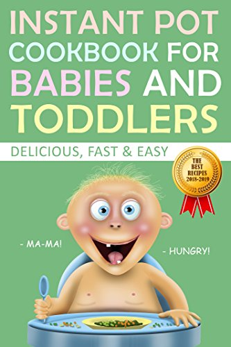 Instant Pot Cookbook for Babies and Toddlers. The Best Recipes 2018-2019. Delicious Fast and Easy. by Diana April