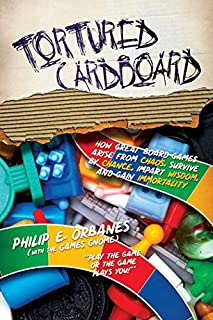 Book Cover: Tortured Cardboard: How Great Board Games Arise from Chaos, Survive by Chance, Impart Wisdom, and Gain Immortality