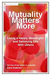 Mutuality Matters More Living a Happy, Meaningful and Satisfying Life With Others