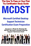 MCDST Microsoft Certified Desktop Support Technician Certification Exam Preparation Course in a Book for Passing the MCDST Microsoft Certified Desktop Support Technician Exam - the How to Pass on Your First Try Certification Study Guide, William Manning, 1742441297