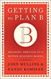 img - for Getting to Plan B: Breaking Through to a Better Business Model book / textbook / text book