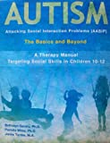 Autism : Attacking Social Interaction Problems (AASIP) the Basics and Beyond, A Therapy Manual Targeting Social Skills in Children 10-12, Wiley-Wells, Pamela, 0982413513