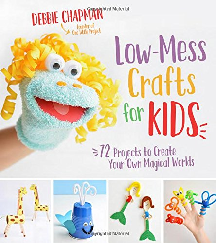 Low-Mess Crafts for Kids: 72 Projects to Create Your Own Magical Worlds -