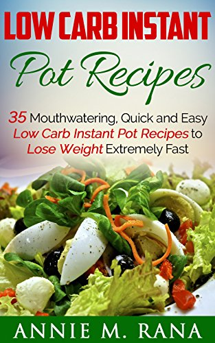 Low Carb Instant Pot Recipes: 35 Mouthwatering, Quick and Easy Low Carb Instant Pot Recipes to Lose Weight Extremely Fast