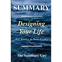 Summary - Designing Your Life: By Bill Burnett and Dave Evans - How to Build a Well-Lived, Joyful Life