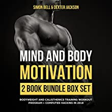 Mind and Body Motivation 2 Book Bundle Box Set: Bodyweight and Calisthenics Training Workout Program + Computer Hacking in 2018 (Mind Body Motivation Series) Audiobook by Simon Bell, Dexter Jackson Narrated by Chris Brown, John H Fehskens