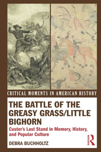 Greasy Grass (The Battle of the Greasy Grass/Little Bighorn: Custer's Last Stand in Memory, History, and Popular Culture (Critical Moments in American History))