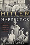 Hitler and the Habsburgs: The Fuhrer's Vendetta Against the Austrian Royals