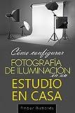 Cómo configurar Fotografía de Iluminación en un Estudio en Casa (Spanish Edition)