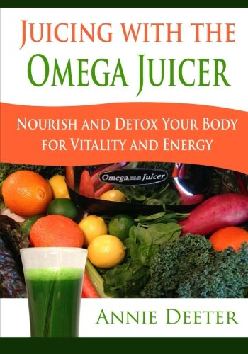 Juicing with the Omega Juicer: Nourish and Detox Your Body  for Vitality and Energy by Annie Deeter
