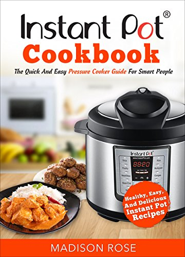 Instant Pot Cookbook: The Quick And Easy Pressure Cooker Guide For Smart People - Healthy, Easy, And Delicious Instant Pot Recipes