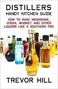 Distillers handy kitchen guide: how to make moonshine, vodka.